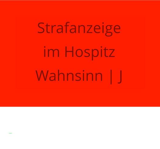 Strafanzeige im Hospiz Wahnsinn | J