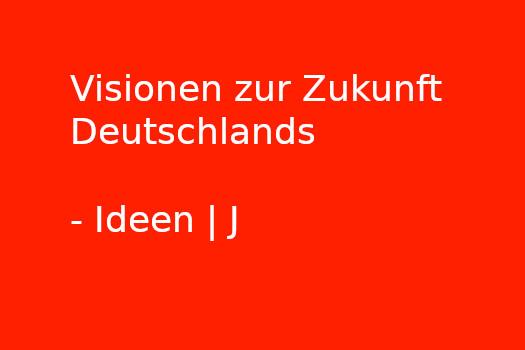 Visionen zur Zukunft Deutschlands - Ideen | J